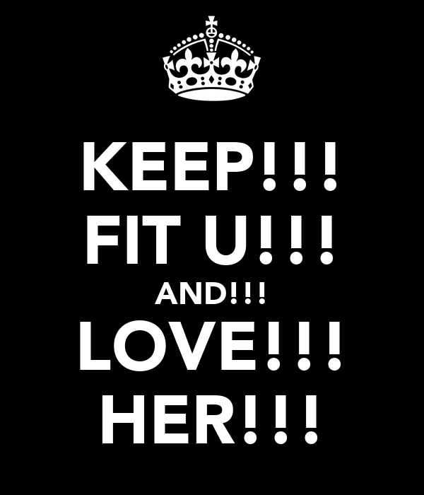 KEEP!!! FIT U!!! AND!!! LOVE!!! HER!!!