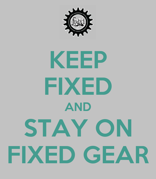 KEEP FIXED AND STAY ON FIXED GEAR