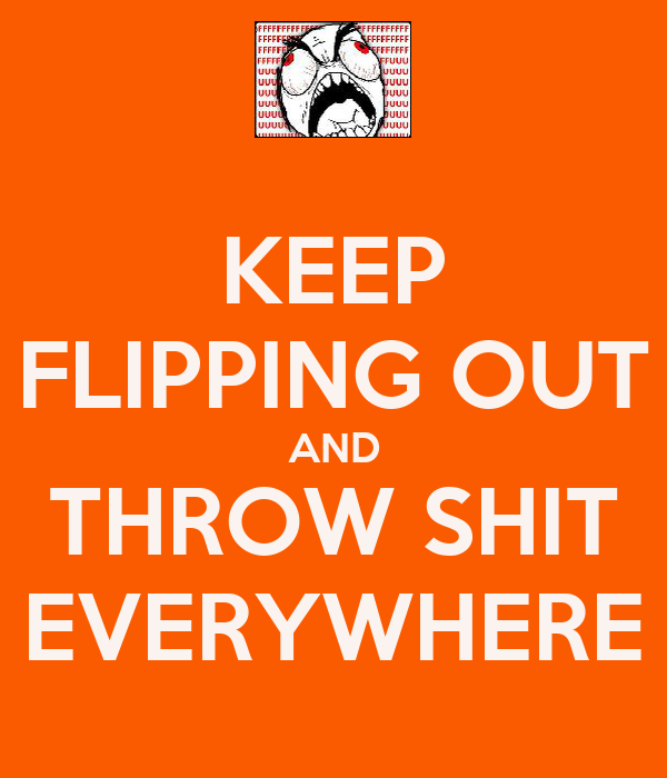 KEEP FLIPPING OUT AND THROW SHIT EVERYWHERE