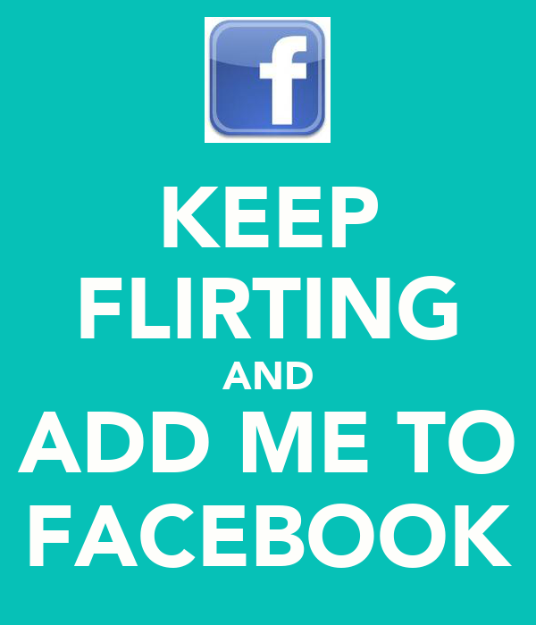 KEEP FLIRTING AND ADD ME TO FACEBOOK