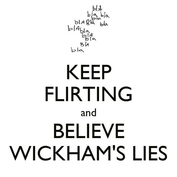 KEEP FLIRTING and BELIEVE WICKHAM'S LIES