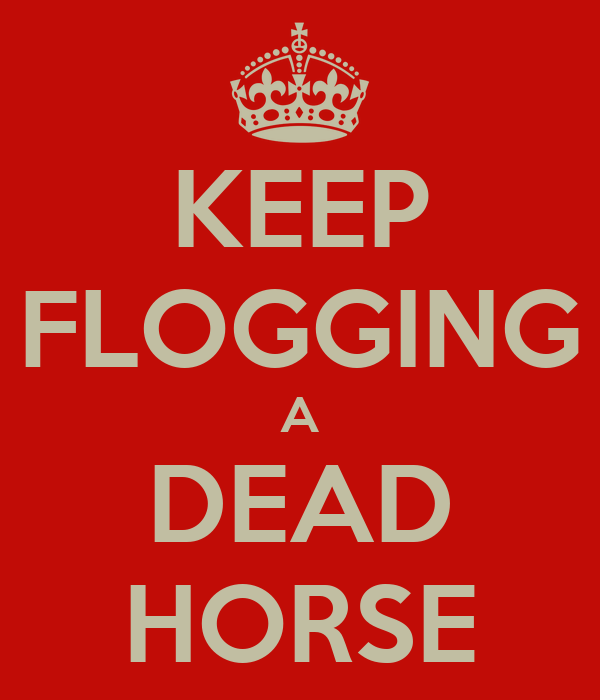 KEEP FLOGGING A DEAD HORSE