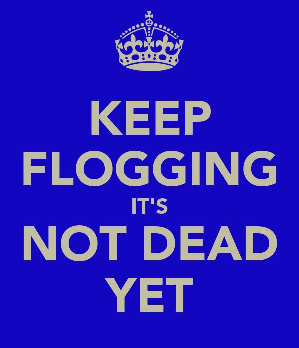 KEEP FLOGGING IT'S NOT DEAD YET