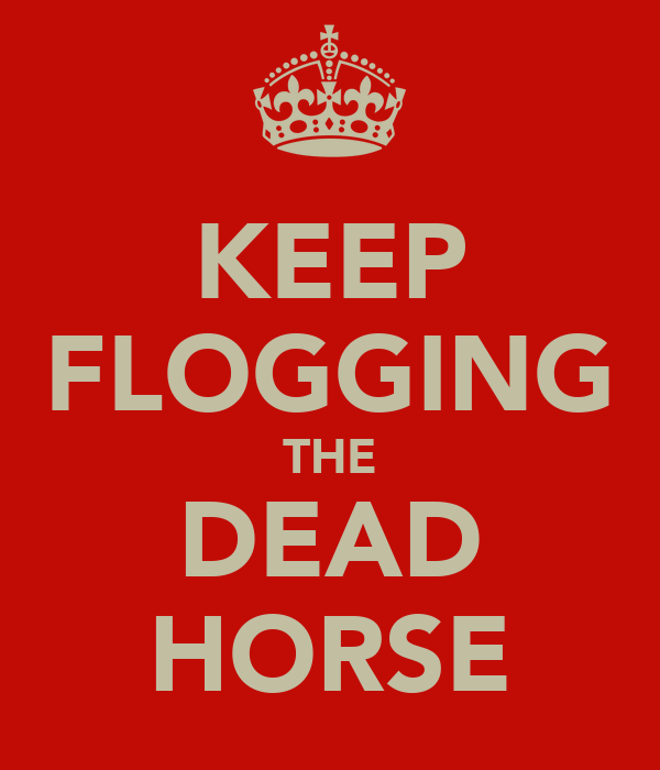 KEEP FLOGGING THE DEAD HORSE