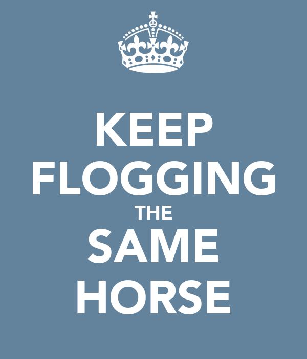 KEEP FLOGGING THE SAME HORSE
