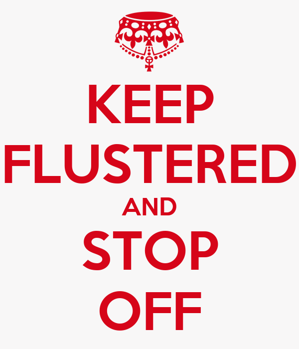 KEEP FLUSTERED AND STOP OFF