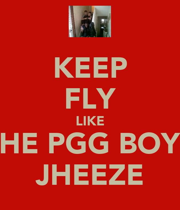 KEEP FLY LIKE THE PGG BOYZ JHEEZE