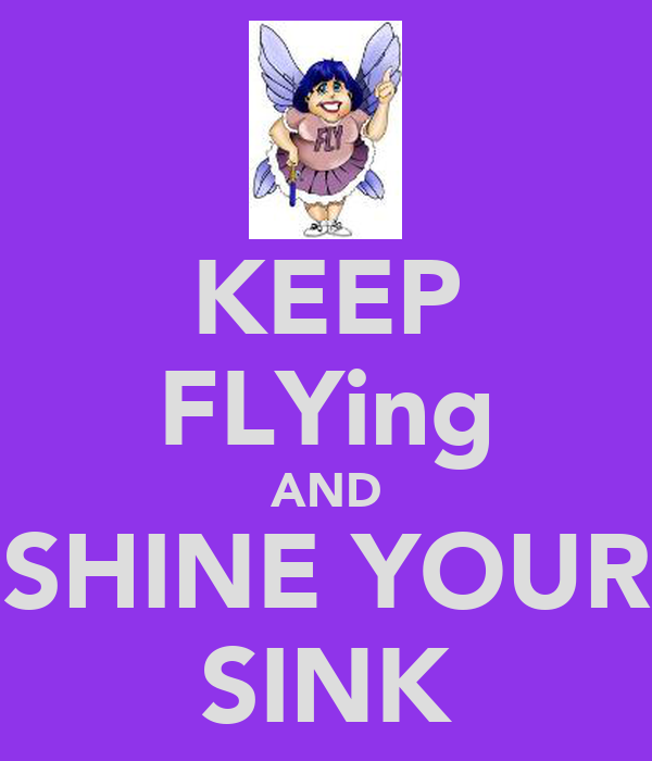 KEEP FLYing AND SHINE YOUR SINK