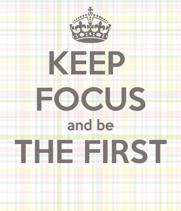 KEEP  FOCUS and be THE FIRST