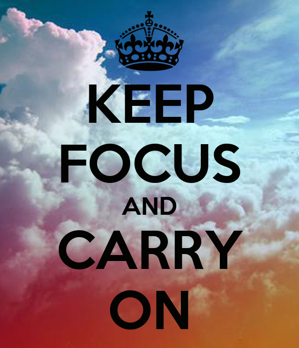 KEEP FOCUS AND CARRY ON
