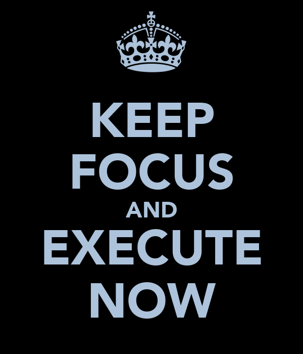 KEEP FOCUS AND EXECUTE NOW
