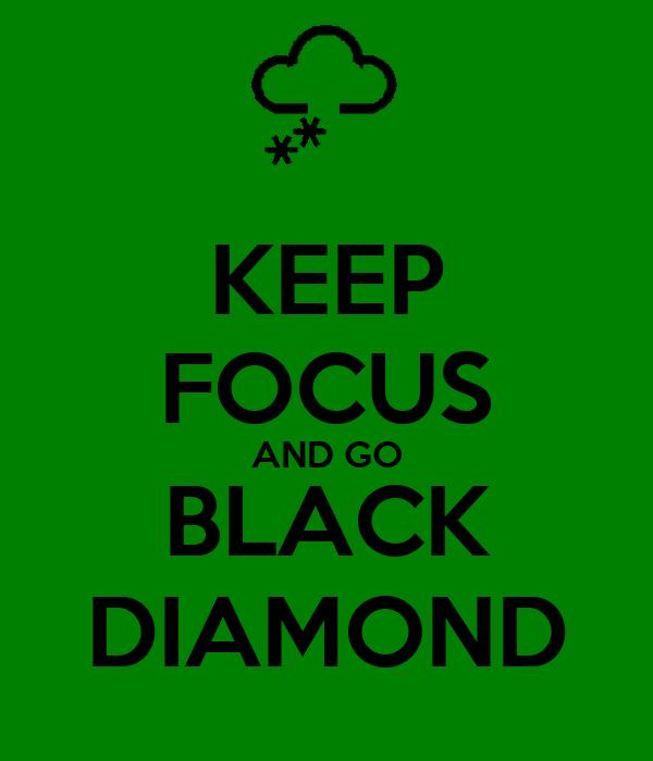 KEEP FOCUS AND GO BLACK DIAMOND