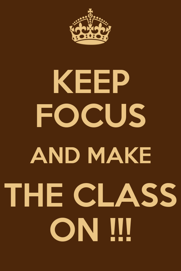 KEEP FOCUS AND MAKE THE CLASS ON !!!