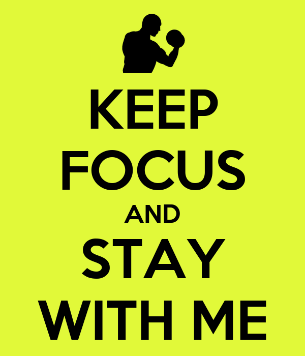 KEEP FOCUS AND STAY WITH ME