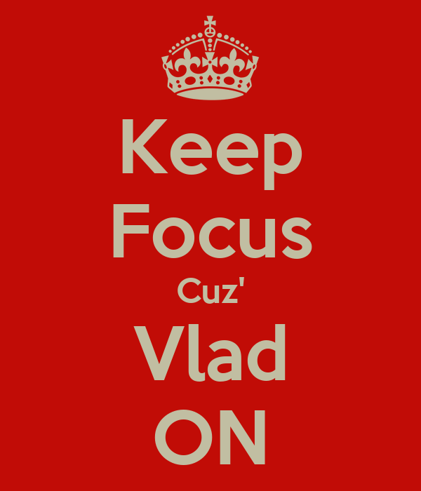 Keep Focus Cuz' Vlad ON