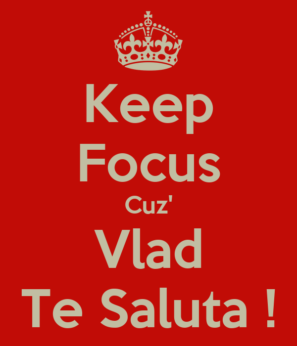 Keep Focus Cuz' Vlad Te Saluta !