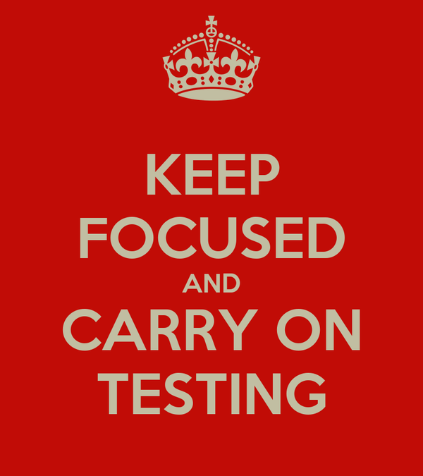 KEEP FOCUSED AND CARRY ON TESTING