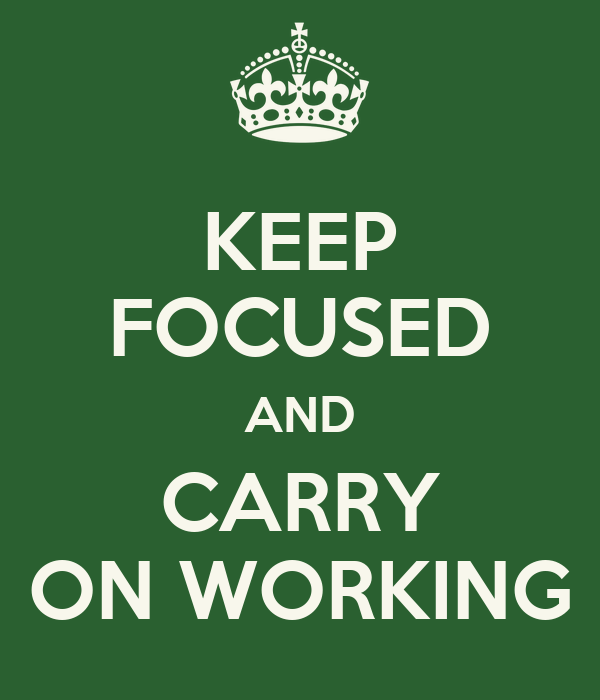 KEEP FOCUSED AND CARRY ON WORKING