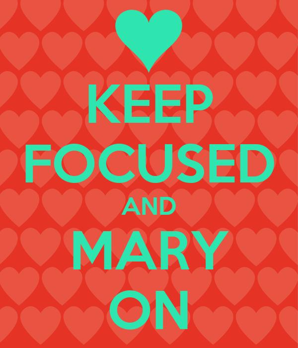 KEEP FOCUSED AND MARY ON