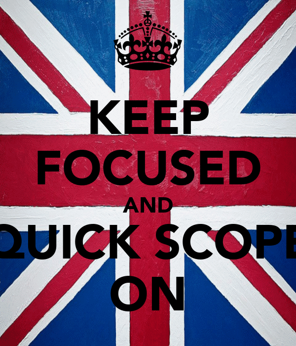 KEEP FOCUSED AND QUICK SCOPE ON