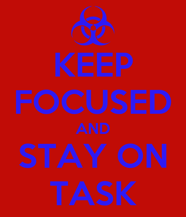 KEEP FOCUSED AND STAY ON TASK