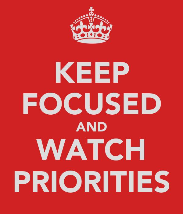 KEEP FOCUSED AND WATCH PRIORITIES
