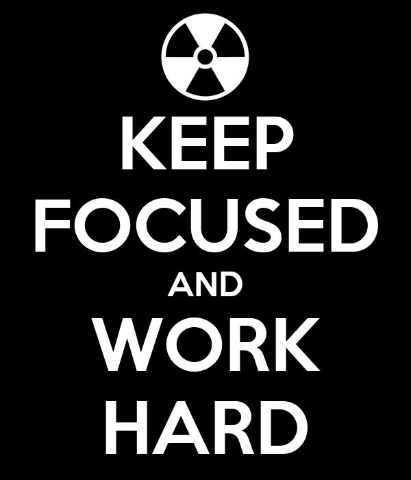 KEEP FOCUSED AND WORK HARD