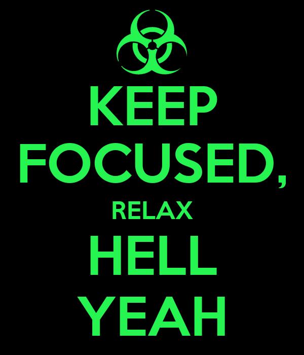 KEEP FOCUSED, RELAX HELL YEAH