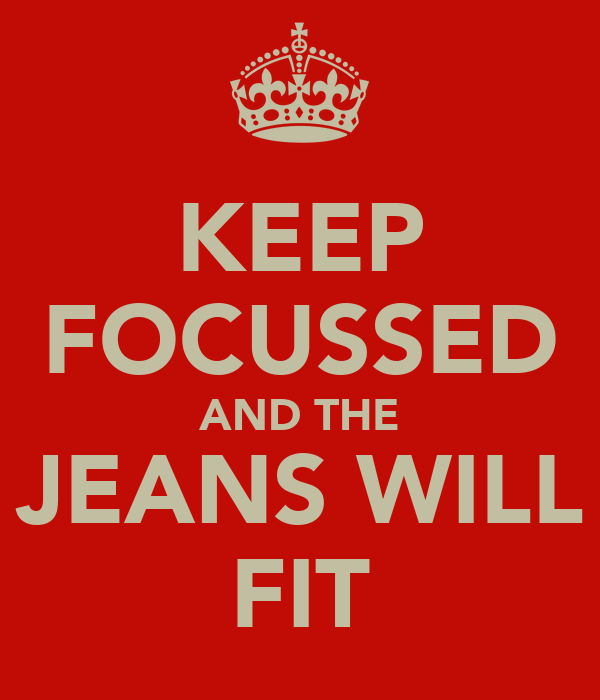 KEEP FOCUSSED AND THE JEANS WILL FIT