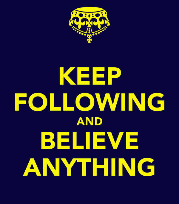 KEEP FOLLOWING AND BELIEVE ANYTHING