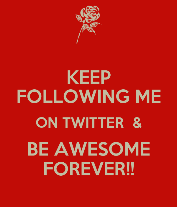 KEEP FOLLOWING ME ON TWITTER  & BE AWESOME FOREVER!!