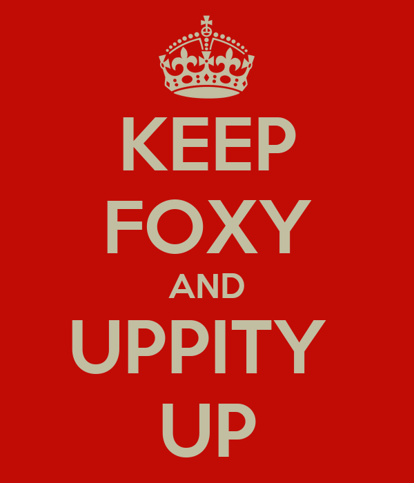 KEEP FOXY AND UPPITY  UP