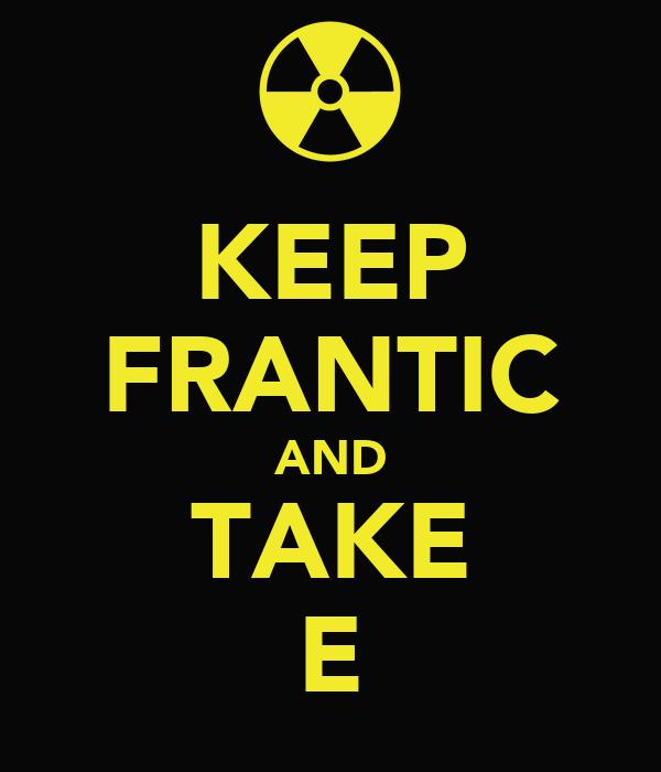KEEP FRANTIC AND TAKE E