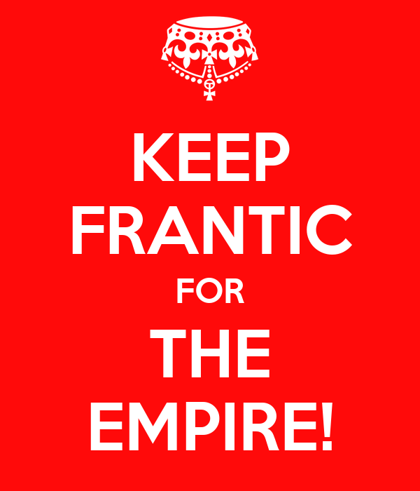 KEEP FRANTIC FOR THE EMPIRE!