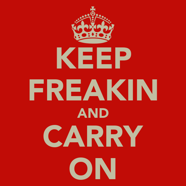 KEEP FREAKIN AND CARRY ON