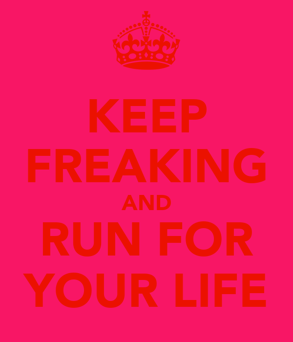 KEEP FREAKING AND RUN FOR YOUR LIFE
