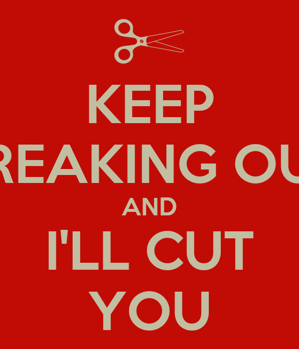 KEEP FREAKING OUT AND I'LL CUT YOU