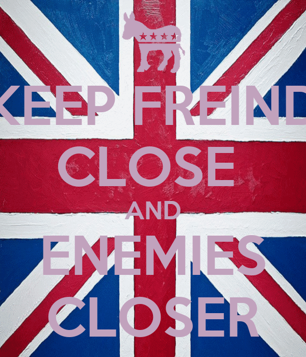 KEEP FREIND CLOSE  AND ENEMIES CLOSER