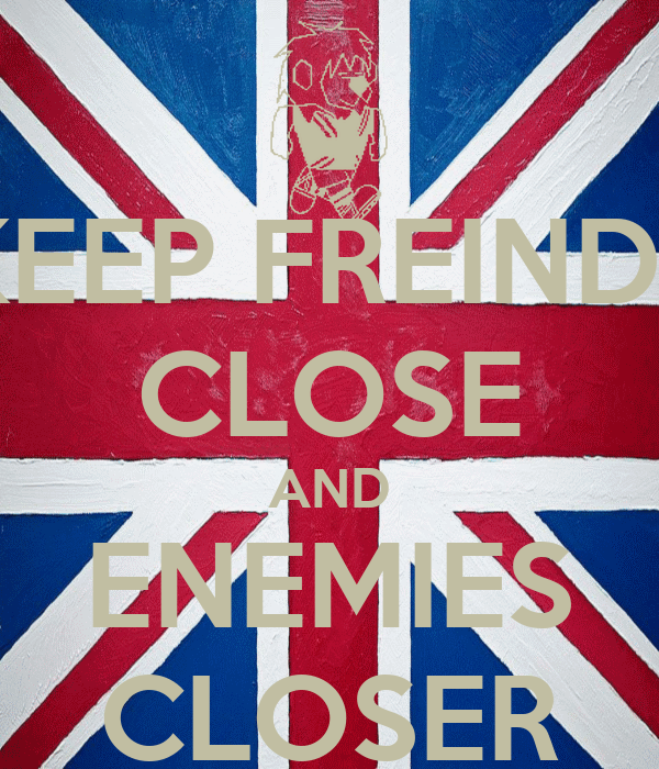 KEEP FREINDS CLOSE AND ENEMIES CLOSER