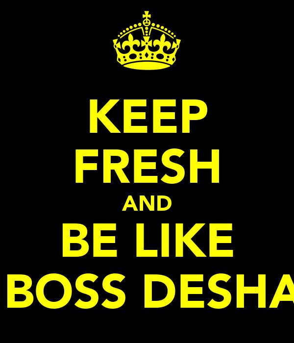 KEEP FRESH AND BE LIKE  BOSS DESHA