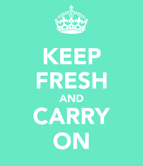 KEEP FRESH AND CARRY ON