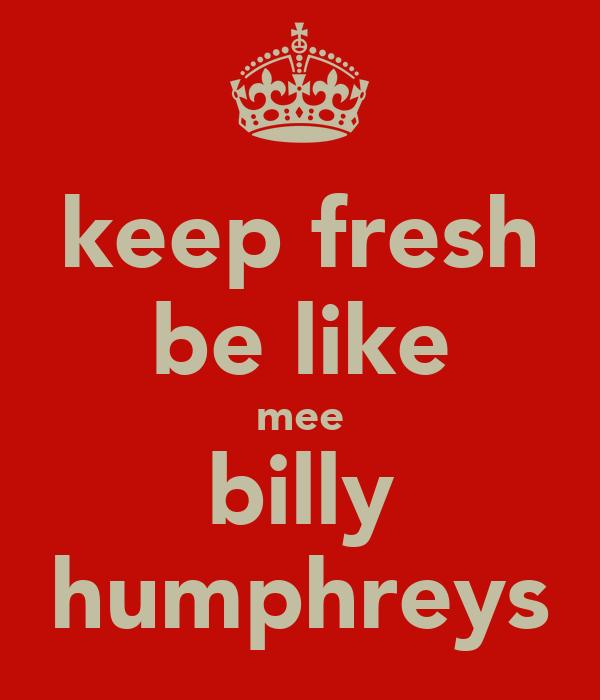 keep fresh be like mee billy humphreys