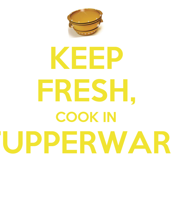 KEEP FRESH, COOK IN TUPPERWARE