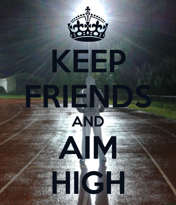 KEEP FRIENDS AND AIM HIGH