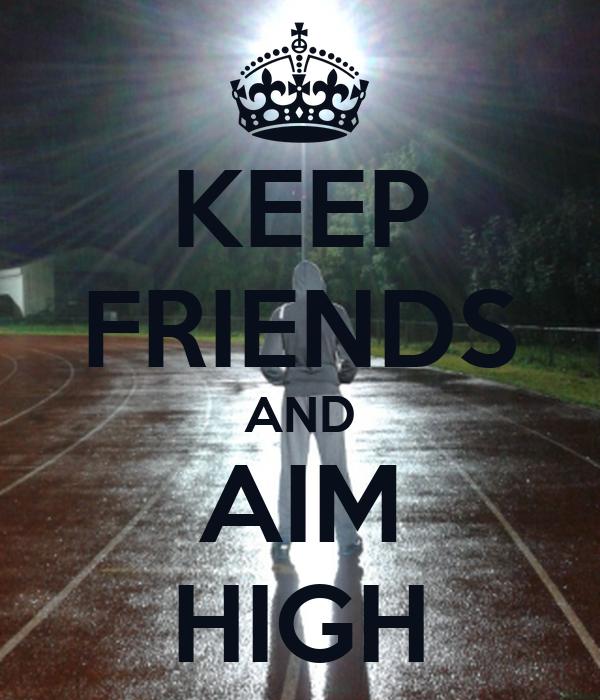 KEEP FRIENDS AND AIM HIGH