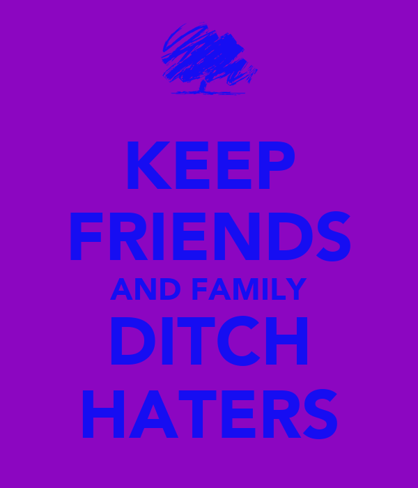 KEEP FRIENDS AND FAMILY DITCH HATERS