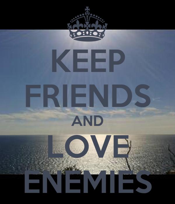 KEEP FRIENDS AND LOVE ENEMIES