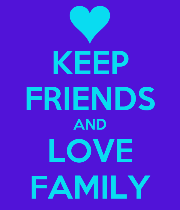 KEEP FRIENDS AND LOVE FAMILY
