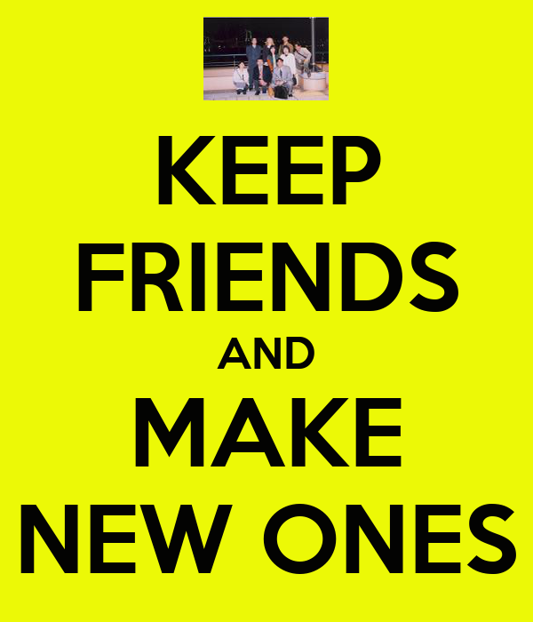 KEEP FRIENDS AND MAKE NEW ONES