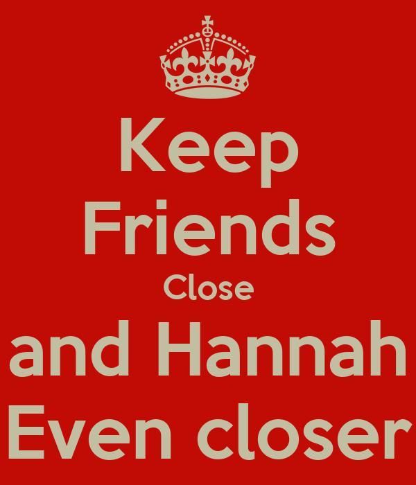 Keep Friends Close and Hannah Even closer